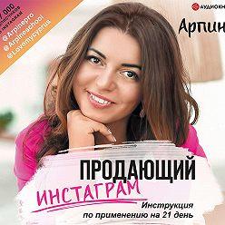Арпине - Продающий Инстаграм. Инструкция по применению на 21 день