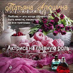 Татьяна Алюшина - Актриса на главную роль