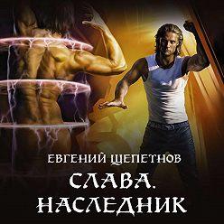Евгений Щепетнов - Слава. Наследник