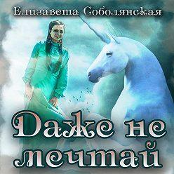 Елизавета Соболянская - Даже не мечтай!
