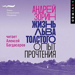 Андрей Зорин - Жизнь Льва Толстого. Опыт прочтения