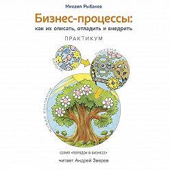 Михаил Рыбаков - Бизнес-процессы. Как их описать, отладить и внедрить. Практикум
