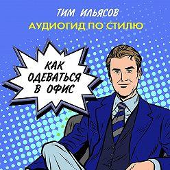 Тим Ильясов - Как одеваться в офис