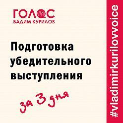 Вадим Курилов - Подготовка убедительного выступления. За три дня