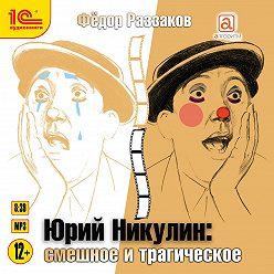 Федор Раззаков - Юрий Никулин. Смешное и трагическое