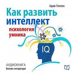 Адам Уилсон - Как развить интеллект: психология умника