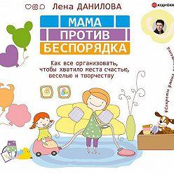 Елена Данилова - Мама против беспорядка. Как все организовать, чтобы хватило места счастью, веселью и творчеству