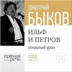 Дмитрий Быков - Лекция «Открытый урок – Ильф и Петров»