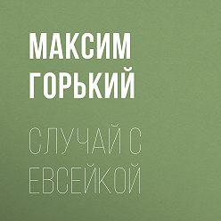 Максим Горький - Случай с Евсейкой