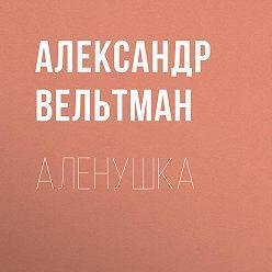 Александр Вельтман - Аленушка