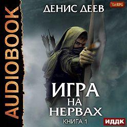Денис Деев - Игра на нервах. Книга 1