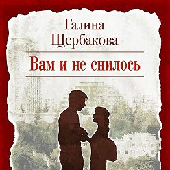 Галина Щербакова - Вам и не снилось