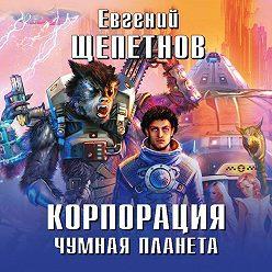 Евгений Щепетнов - Корпорация. Чумная планета
