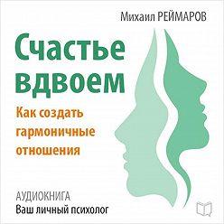 Михаил Реймаров - Счастье вдвоём. Как создать гармоничные отношения