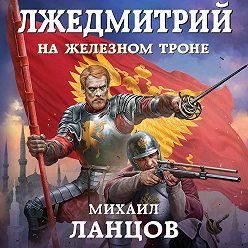 Михаил Ланцов - Лжедмитрий. На железном троне