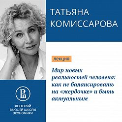 Татьяна Комиссарова - Мир новых реальностей человека: как не балансировать на «жердочке» и быть актуальным