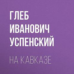 Глеб Успенский - На Кавказе