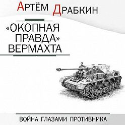 Артем Драбкин - «Окопная правда» Вермахта. Война глазами противника