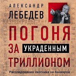 Александр Лебедев - Погоня за украденным триллионом. Расследования охотника на банкиров