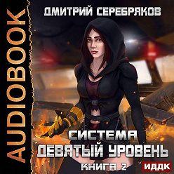 Дмитрий Серебряков - Система. Девятый уровень. Книга 2
