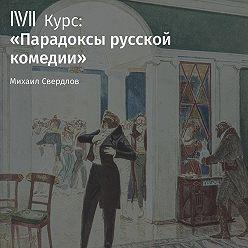 Михаил Свердлов - Лекция «Недоросль» Д. Фонвизина как политическая комедия»