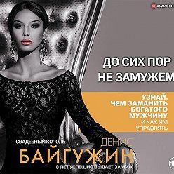 Денис Байгужин - До сих пор не замужем