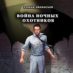 Роман Афанасьев - Война Ночных Охотников