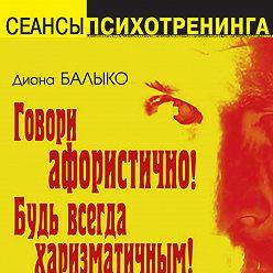Диана Балыко - Говори афористично! Будь всегда харизматичным!