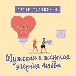 Артем Толоконин - Мужская и женская энергия любви