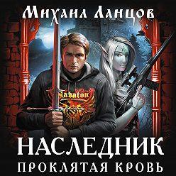 Михаил Ланцов - Наследник. Проклятая кровь