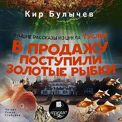 Кир Булычев - В продажу поступили золотые рыбки (сборник)