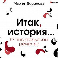 Мария Воронова - Итак, история… (О писательском ремесле)