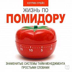 Кэтрин Грейс - Жизнь по помидору. Знаменитые системы тайм-менеджмента простыми словами