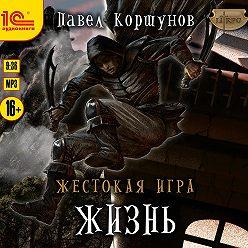 Павел Коршунов - Жестокая игра. Жизнь