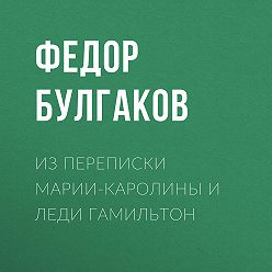 Федор Булгаков - Изпереписки Марии-Каролины иледи Гамильтон