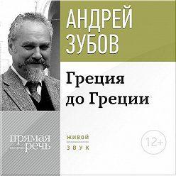Андрей Зубов - Лекция «Греция до Греции»