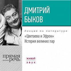 Дмитрий Быков - Лекция «Цветаева и Эфрон. История великих пар»