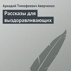 Аркадий Аверченко - Рассказы для выздоравливающих