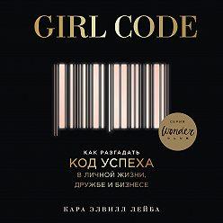 Кара Элвилл Лейба - Girl Code. Как разгадать код успеха в личной жизни, дружбе и бизнесе
