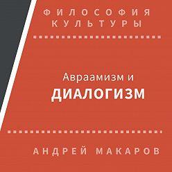 Андрей Макаров - Авраамизм и диалогизм: христианская и еврейская философия диалога ХХ века