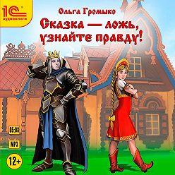 Ольга Громыко - Сказка – ложь, узнайте правду!