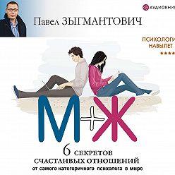 Павел Зыгмантович - Психология навылет. М+Ж. 6 секретов счастливых отношений от самого категоричного психолога в мире