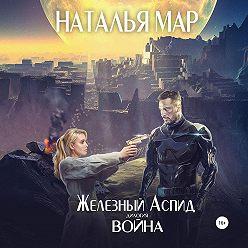 Наталья Мар - Железный Аспид. Книга 1: Война