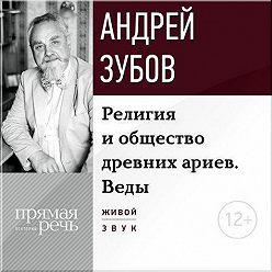 Андрей Зубов - Лекция «Религия и общество древних ариев. Веды»