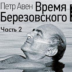 Петр Авен - Время Березовского (часть 2-я)