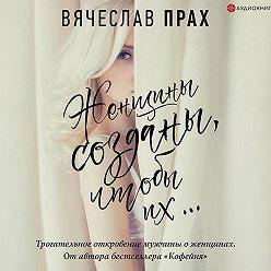 Вячеслав Прах - Женщины созданы, чтобы их…