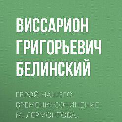 Виссарион Белинский - Герой нашего времени. Сочинение М. Лермонтова. Издание второе