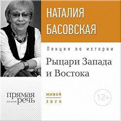 Наталия Басовская - Лекция «Рыцари Запада и Востока»