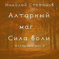 Николай Степанов - Алтарный маг. Сила воли