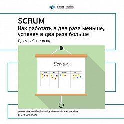 Smart Reading - Краткое содержание книги: Scrum: как работать в два раза меньше, успевая в два раза больше. Джефф Сазерлэнд